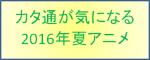 カタ通が気になる2016年夏アニメ